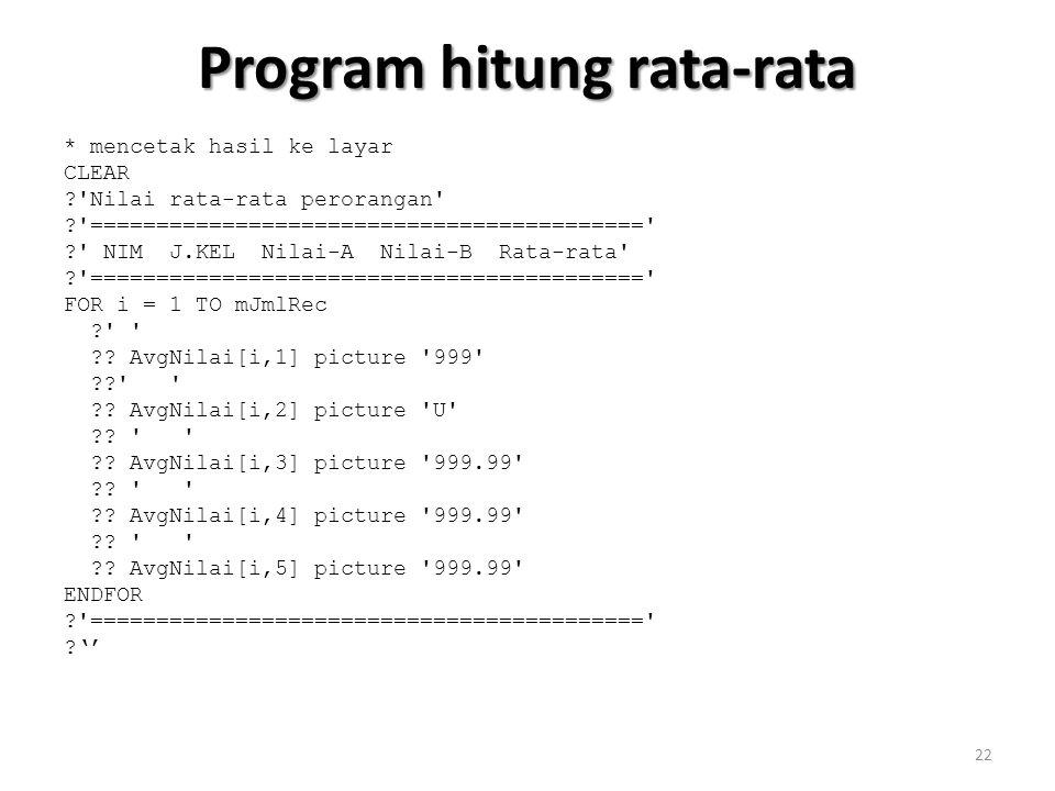 Program hitung rata-rata * mencetak hasil ke layar CLEAR ? Nilai rata-rata perorangan ? ========================================== ? NIM J.KEL Nilai-A Nilai-B Rata-rata ? ========================================== FOR i = 1 TO mJmlRec ? ?.