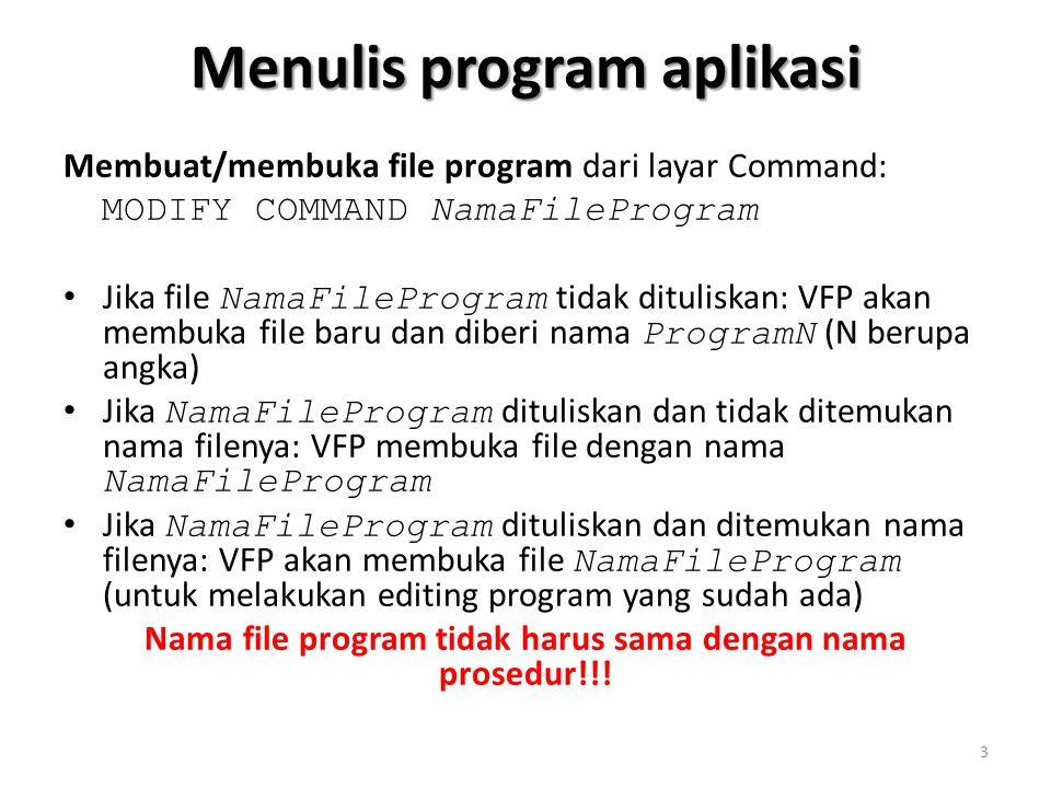 Menulis program aplikasi Membuat/membuka file program dari layar Command: MODIFY COMMAND NamaFileProgram Jika file NamaFileProgram tidak dituliskan: VFP akan membuka file baru dan diberi nama ProgramN (N berupa angka) Jika NamaFileProgram dituliskan dan tidak ditemukan nama filenya: VFP membuka file dengan nama NamaFileProgram Jika NamaFileProgram dituliskan dan ditemukan nama filenya: VFP akan membuka file NamaFileProgram (untuk melakukan editing program yang sudah ada) Nama file program tidak harus sama dengan nama prosedur!!.