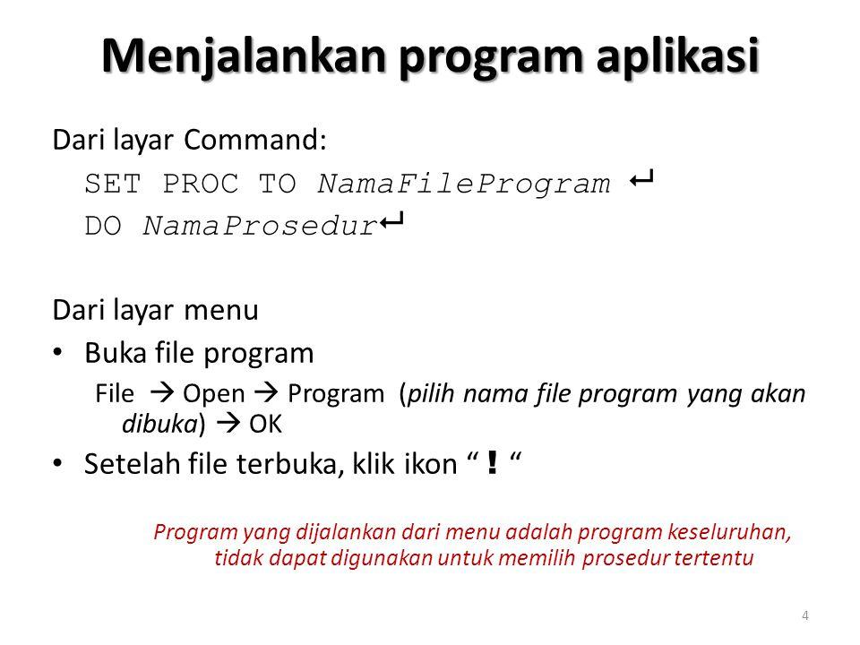 Menjalankan program aplikasi Dari layar Command: SET PROC TO NamaFileProgram  DO NamaProsedur  Dari layar menu Buka file program File  Open  Program (pilih nama file program yang akan dibuka)  OK Setelah file terbuka, klik ikon .