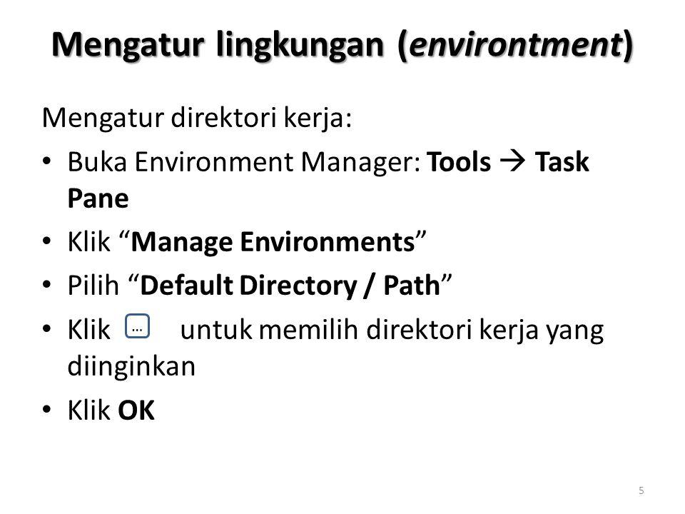 Mengatur lingkungan (environtment) Mengatur direktori kerja: Buka Environment Manager: Tools  Task Pane Klik Manage Environments Pilih Default Directory / Path Klik untuk memilih direktori kerja yang diinginkan Klik OK … 5