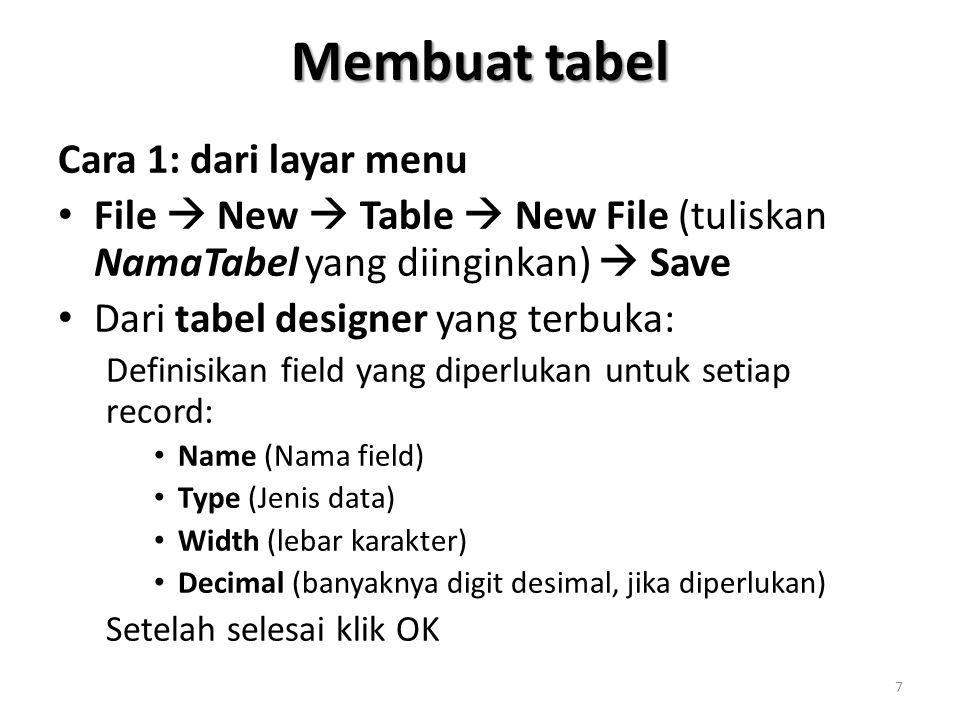 Membuat tabel Cara 1: dari layar menu File  New  Table  New File (tuliskan NamaTabel yang diinginkan)  Save Dari tabel designer yang terbuka: Definisikan field yang diperlukan untuk setiap record: Name (Nama field) Type (Jenis data) Width (lebar karakter) Decimal (banyaknya digit desimal, jika diperlukan) Setelah selesai klik OK 7