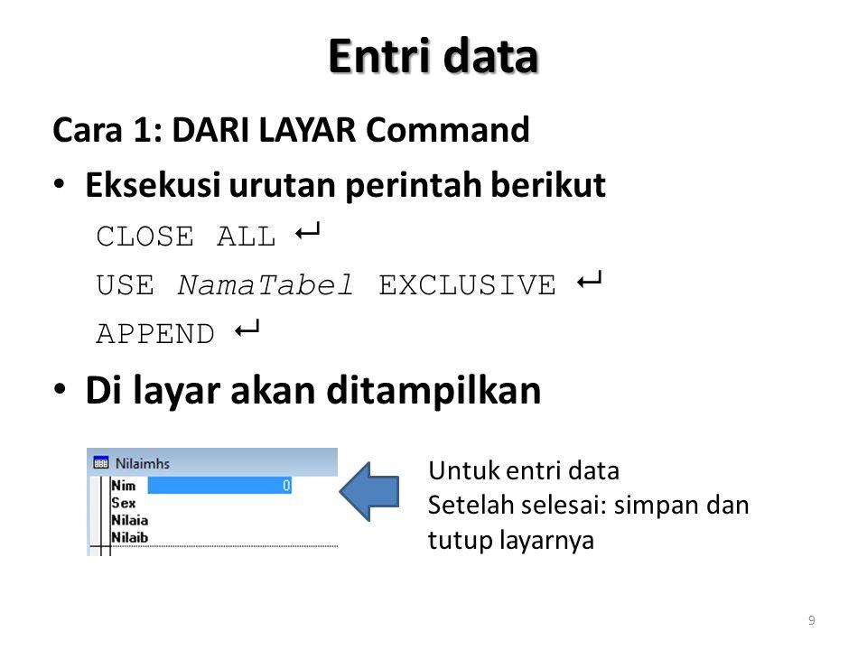 Entri data Cara 1: DARI LAYAR Command Eksekusi urutan perintah berikut CLOSE ALL  USE NamaTabel EXCLUSIVE  APPEND  Di layar akan ditampilkan Untuk entri data Setelah selesai: simpan dan tutup layarnya 9