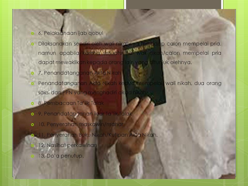  6. Pelaksanaan ijab qobul  Dilaksanakan sendiri oleh wali nikahnya terhadap calon mempelai pria, namun apabila karena sesuatu hal wali nikah/calon