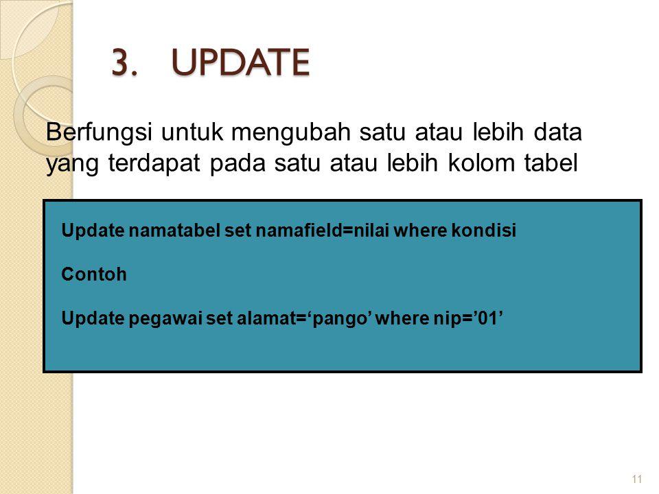 3.UPDATE 11 Berfungsi untuk mengubah satu atau lebih data yang terdapat pada satu atau lebih kolom tabel Update namatabel set namafield=nilai where kondisi Contoh Update pegawai set alamat='pango' where nip='01'
