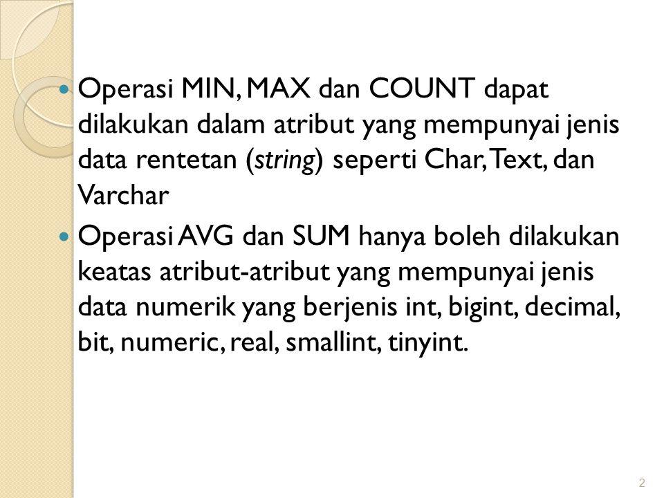 Operasi MIN, MAX dan COUNT dapat dilakukan dalam atribut yang mempunyai jenis data rentetan (string) seperti Char, Text, dan Varchar Operasi AVG dan SUM hanya boleh dilakukan keatas atribut-atribut yang mempunyai jenis data numerik yang berjenis int, bigint, decimal, bit, numeric, real, smallint, tinyint.