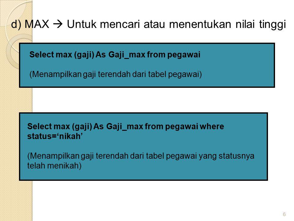 6 d) MAX  Untuk mencari atau menentukan nilai tinggi Select max (gaji) As Gaji_max from pegawai (Menampilkan gaji terendah dari tabel pegawai) Select max (gaji) As Gaji_max from pegawai where status='nikah' (Menampilkan gaji terendah dari tabel pegawai yang statusnya telah menikah)
