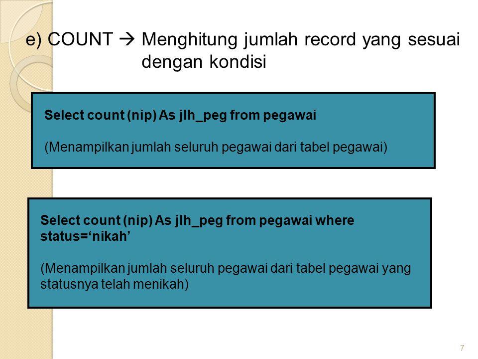 7 e) COUNT  Menghitung jumlah record yang sesuai dengan kondisi Select count (nip) As jlh_peg from pegawai (Menampilkan jumlah seluruh pegawai dari tabel pegawai) Select count (nip) As jlh_peg from pegawai where status='nikah' (Menampilkan jumlah seluruh pegawai dari tabel pegawai yang statusnya telah menikah)