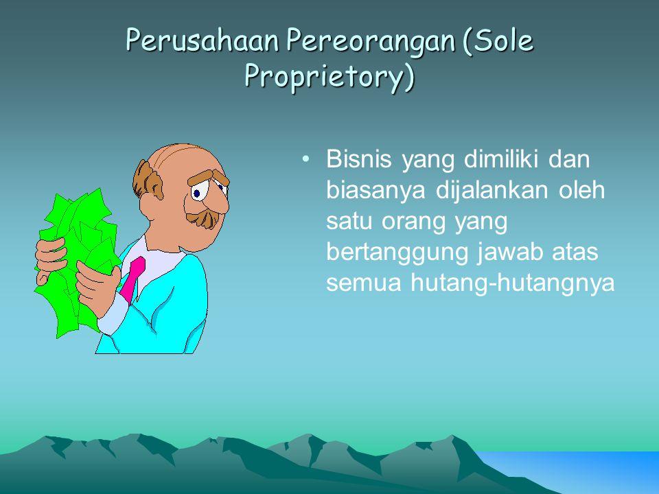 Perusahaan Pereorangan (Sole Proprietory) Bisnis yang dimiliki dan biasanya dijalankan oleh satu orang yang bertanggung jawab atas semua hutang-hutang