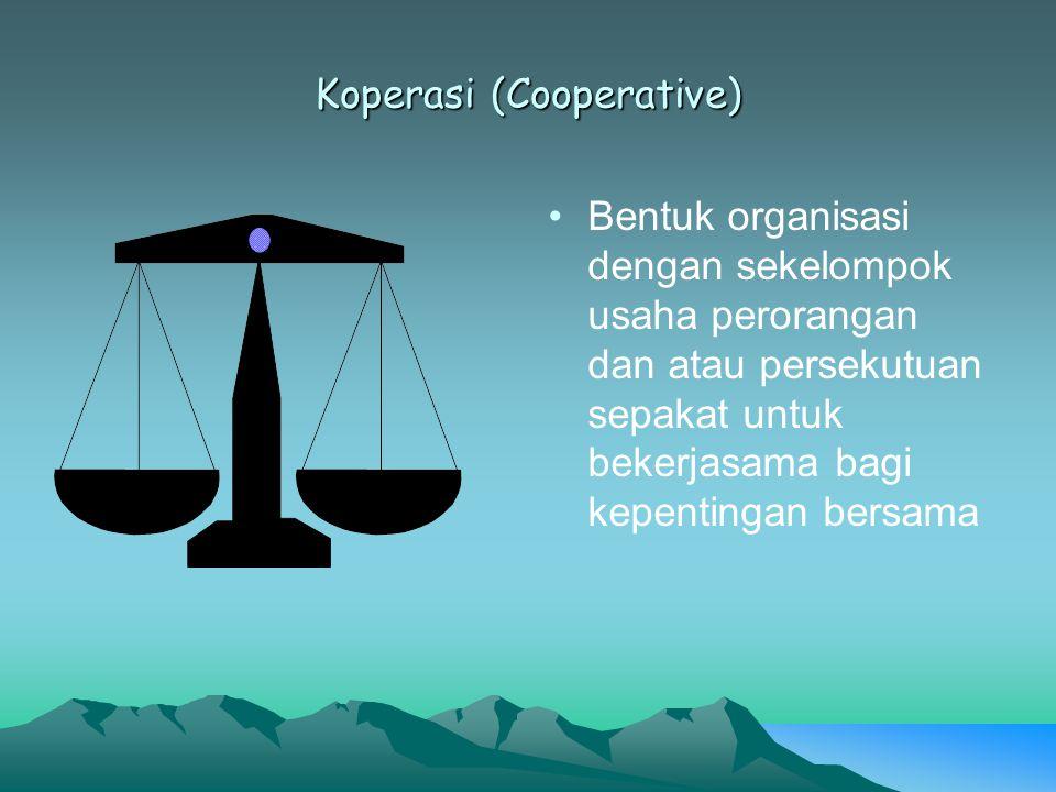Koperasi (Cooperative) Bentuk organisasi dengan sekelompok usaha perorangan dan atau persekutuan sepakat untuk bekerjasama bagi kepentingan bersama