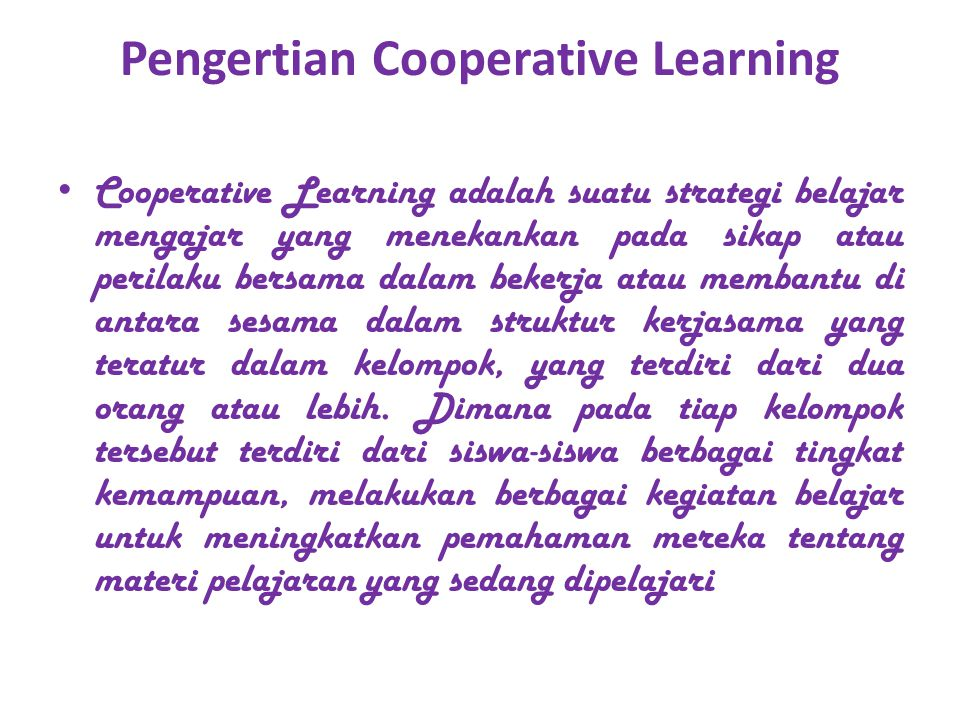 Pengertian Cooperative Learning Cooperative Learning adalah suatu strategi belajar mengajar yang menekankan pada sikap atau perilaku bersama dalam bekerja atau membantu di antara sesama dalam struktur kerjasama yang teratur dalam kelompok, yang terdiri dari dua orang atau lebih.