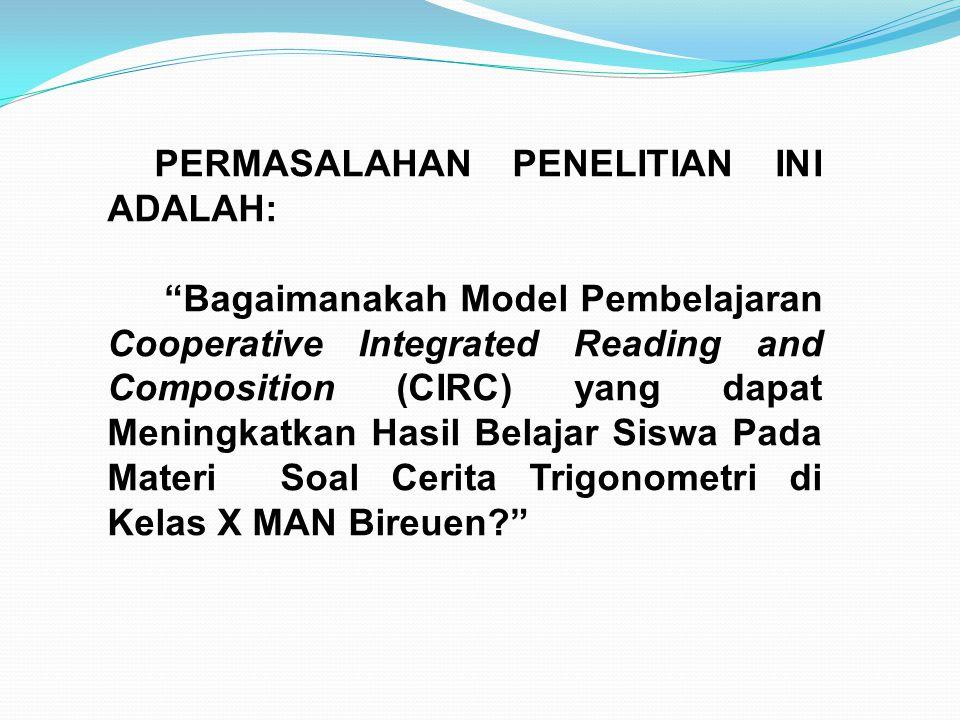 PERMASALAHAN PENELITIAN INI ADALAH: Bagaimanakah Model Pembelajaran Cooperative Integrated Reading and Composition (CIRC) yang dapat Meningkatkan Hasil Belajar Siswa Pada Materi Soal Cerita Trigonometri di Kelas X MAN Bireuen?