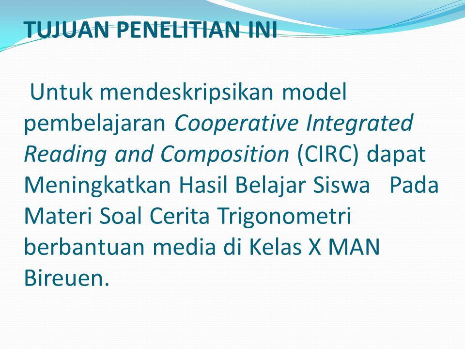TUJUAN PENELITIAN INI Untuk mendeskripsikan model pembelajaran Cooperative Integrated Reading and Composition (CIRC) dapat Meningkatkan Hasil Belajar Siswa Pada Materi Soal Cerita Trigonometri berbantuan media di Kelas X MAN Bireuen.