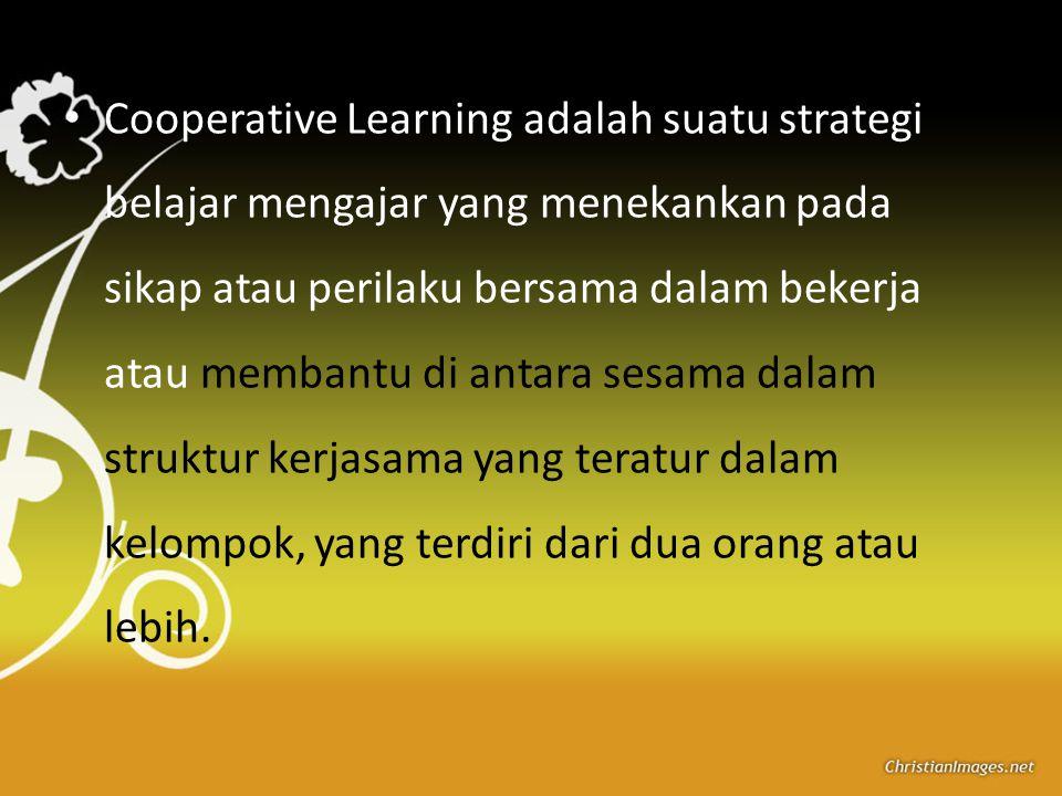 Cooperative Learning adalah suatu strategi belajar mengajar yang menekankan pada sikap atau perilaku bersama dalam bekerja atau membantu di antara sesama dalam struktur kerjasama yang teratur dalam kelompok, yang terdiri dari dua orang atau lebih.