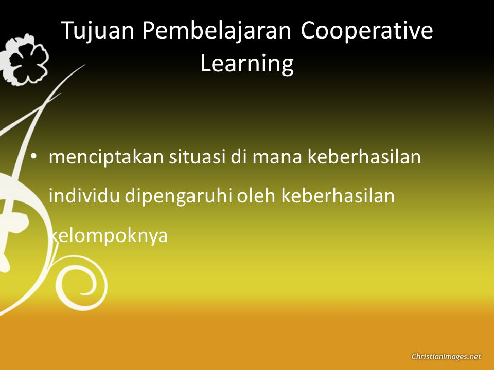 Tujuan Pembelajaran Cooperative Learning menciptakan situasi di mana keberhasilan individu dipengaruhi oleh keberhasilan kelompoknya