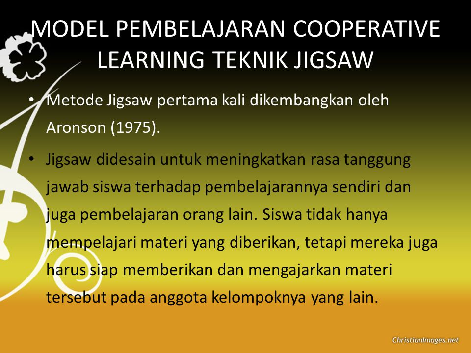 MODEL PEMBELAJARAN COOPERATIVE LEARNING TEKNIK JIGSAW Metode Jigsaw pertama kali dikembangkan oleh Aronson (1975). Jigsaw didesain untuk meningkatkan