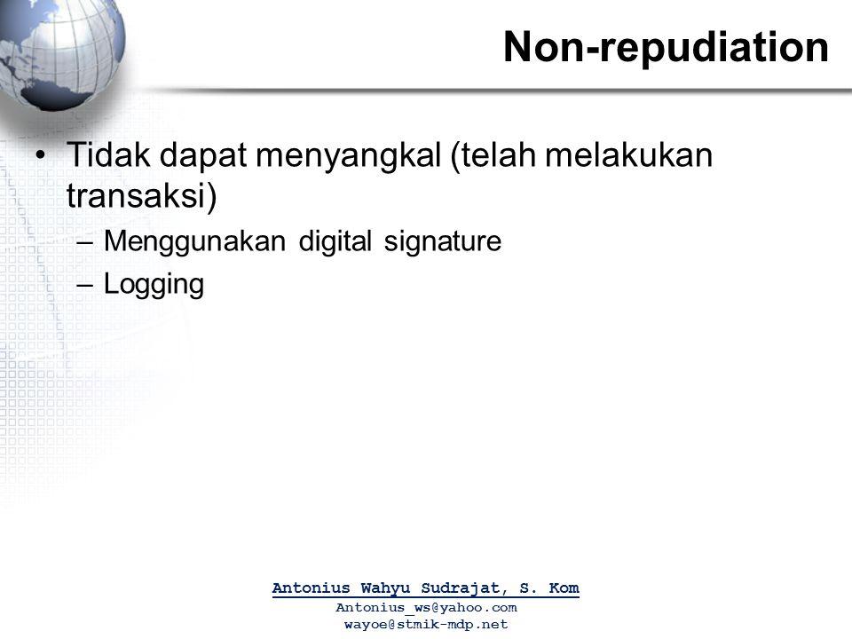 Non-repudiation Tidak dapat menyangkal (telah melakukan transaksi) –Menggunakan digital signature –Logging Antonius Wahyu Sudrajat, S. Kom Antonius_ws