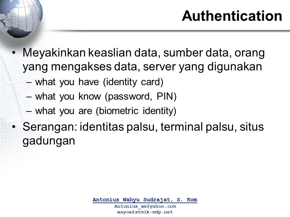 Authentication Meyakinkan keaslian data, sumber data, orang yang mengakses data, server yang digunakan –what you have (identity card) –what you know (
