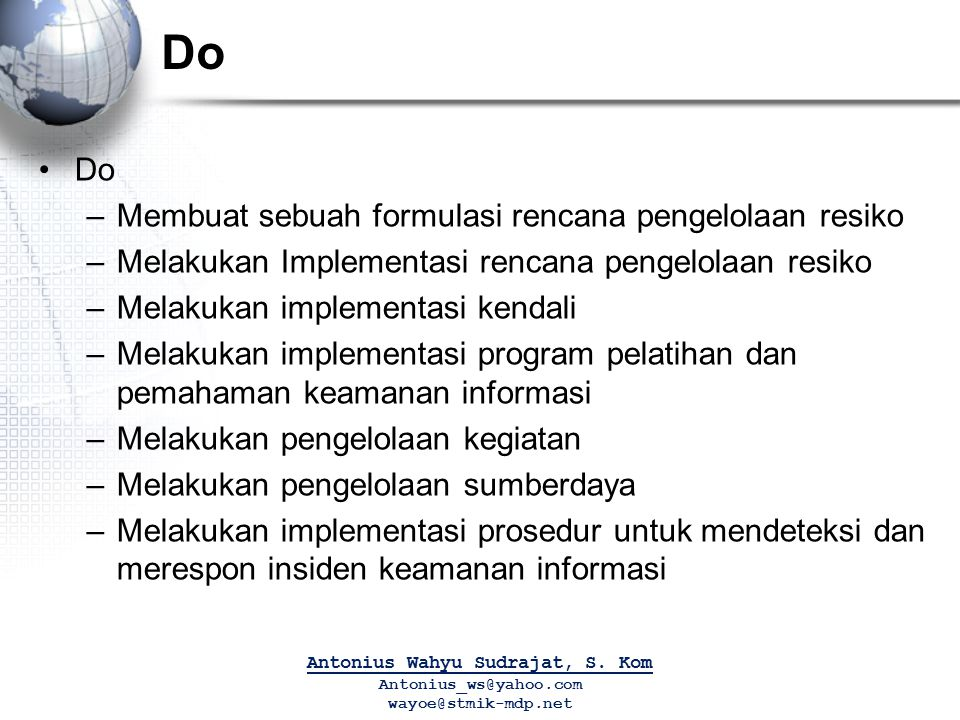 Do –Membuat sebuah formulasi rencana pengelolaan resiko –Melakukan Implementasi rencana pengelolaan resiko –Melakukan implementasi kendali –Melakukan
