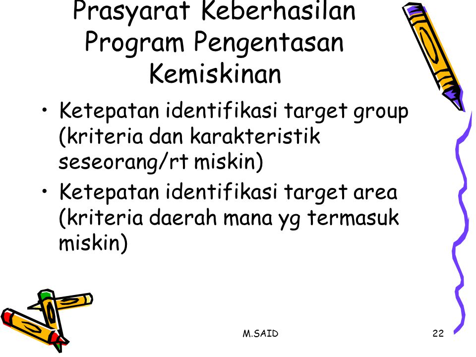 M.SAID22 Prasyarat Keberhasilan Program Pengentasan Kemiskinan Ketepatan identifikasi target group (kriteria dan karakteristik seseorang/rt miskin) Ketepatan identifikasi target area (kriteria daerah mana yg termasuk miskin)