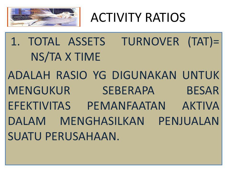 ACTIVITY RATIOS 1. TOTAL ASSETS TURNOVER (TAT)= NS/TA X TIME ADALAH RASIO YG DIGUNAKAN UNTUK MENGUKUR SEBERAPA BESAR EFEKTIVITAS PEMANFAATAN AKTIVA DA