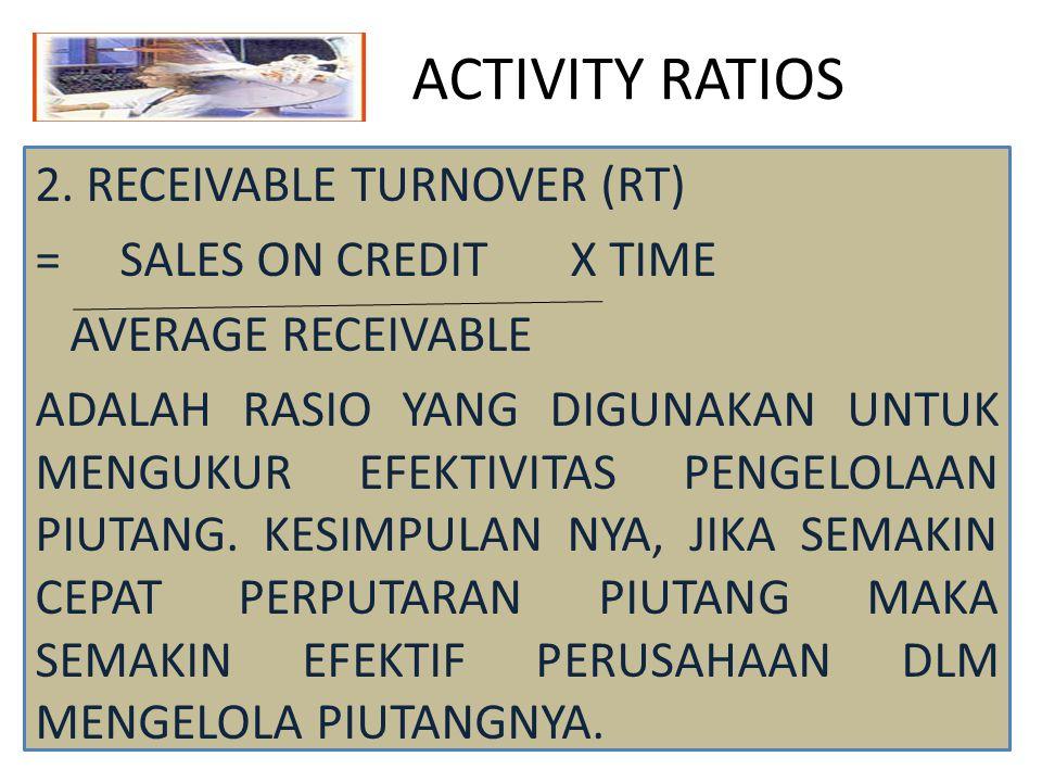 ACTIVITY RATIOS 2. RECEIVABLE TURNOVER (RT) = SALES ON CREDIT X TIME AVERAGE RECEIVABLE ADALAH RASIO YANG DIGUNAKAN UNTUK MENGUKUR EFEKTIVITAS PENGELO