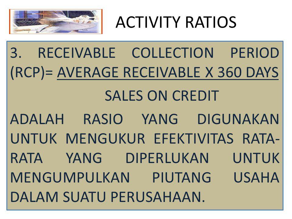 ACTIVITY RATIOS 3. RECEIVABLE COLLECTION PERIOD (RCP)= AVERAGE RECEIVABLE X 360 DAYS SALES ON CREDIT ADALAH RASIO YANG DIGUNAKAN UNTUK MENGUKUR EFEKTI