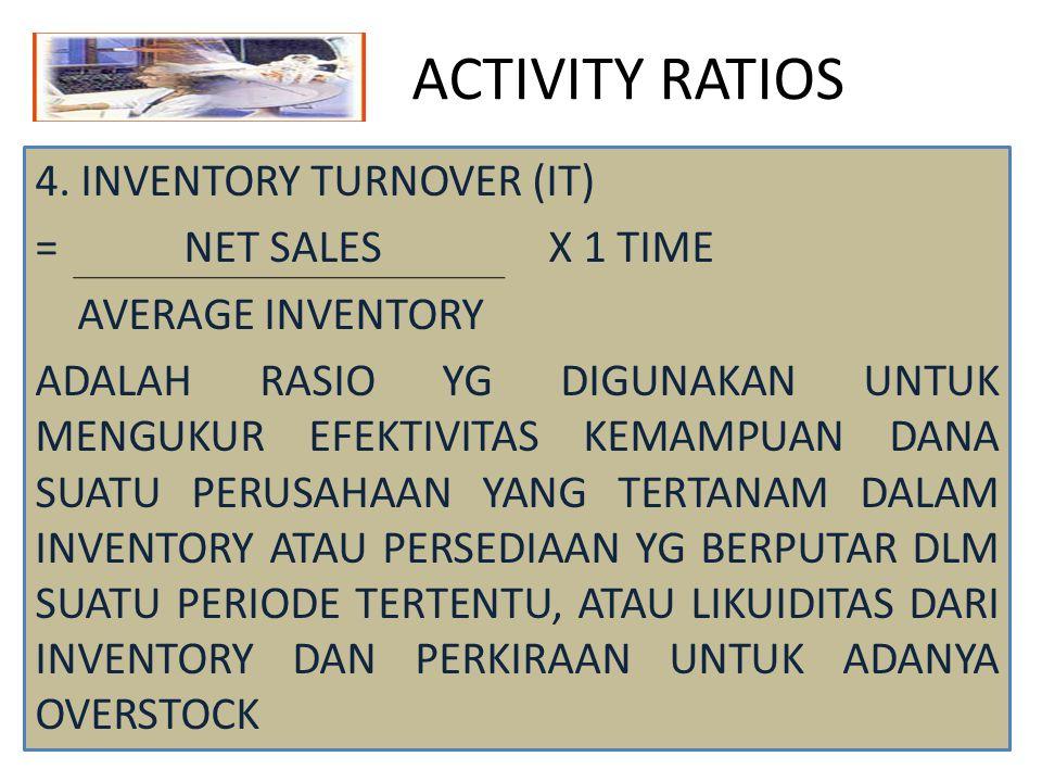 ACTIVITY RATIOS 4. INVENTORY TURNOVER (IT) = NET SALES X 1 TIME AVERAGE INVENTORY ADALAH RASIO YG DIGUNAKAN UNTUK MENGUKUR EFEKTIVITAS KEMAMPUAN DANA