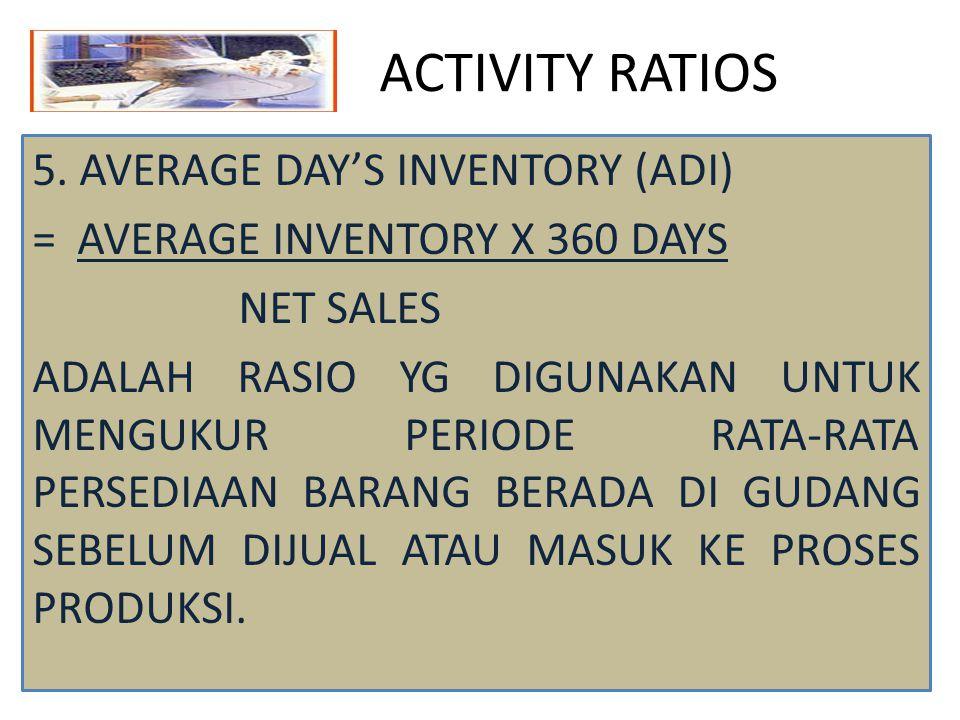 ACTIVITY RATIOS 5. AVERAGE DAY'S INVENTORY (ADI) = AVERAGE INVENTORY X 360 DAYS NET SALES ADALAH RASIO YG DIGUNAKAN UNTUK MENGUKUR PERIODE RATA-RATA P