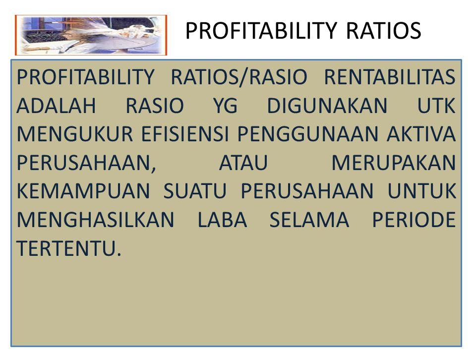 PROFITABILITY RATIOS PROFITABILITY RATIOS/RASIO RENTABILITAS ADALAH RASIO YG DIGUNAKAN UTK MENGUKUR EFISIENSI PENGGUNAAN AKTIVA PERUSAHAAN, ATAU MERUP