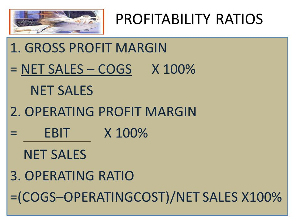 PROFITABILITY RATIOS 1. GROSS PROFIT MARGIN = NET SALES – COGS X 100% NET SALES 2. OPERATING PROFIT MARGIN = EBIT X 100% NET SALES 3. OPERATING RATIO