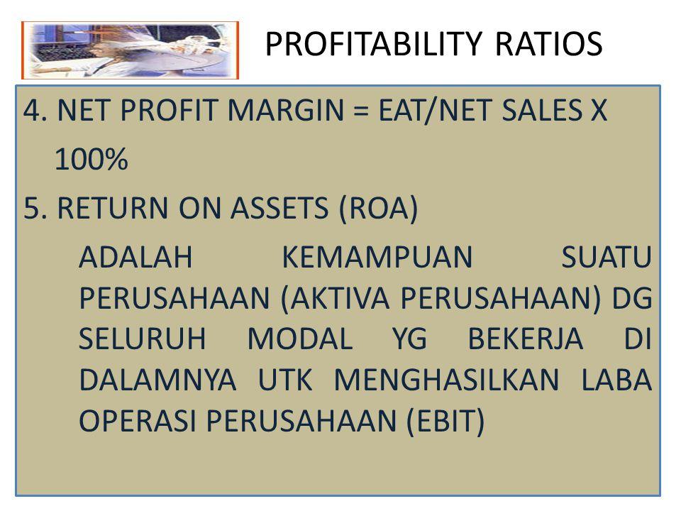 PROFITABILITY RATIOS 4. NET PROFIT MARGIN = EAT/NET SALES X 100% 5. RETURN ON ASSETS (ROA) ADALAH KEMAMPUAN SUATU PERUSAHAAN (AKTIVA PERUSAHAAN) DG SE