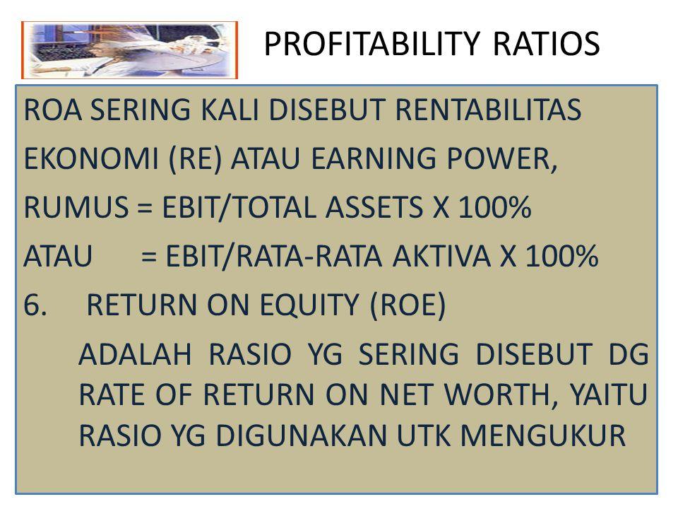 PROFITABILITY RATIOS ROA SERING KALI DISEBUT RENTABILITAS EKONOMI (RE) ATAU EARNING POWER, RUMUS = EBIT/TOTAL ASSETS X 100% ATAU = EBIT/RATA-RATA AKTI