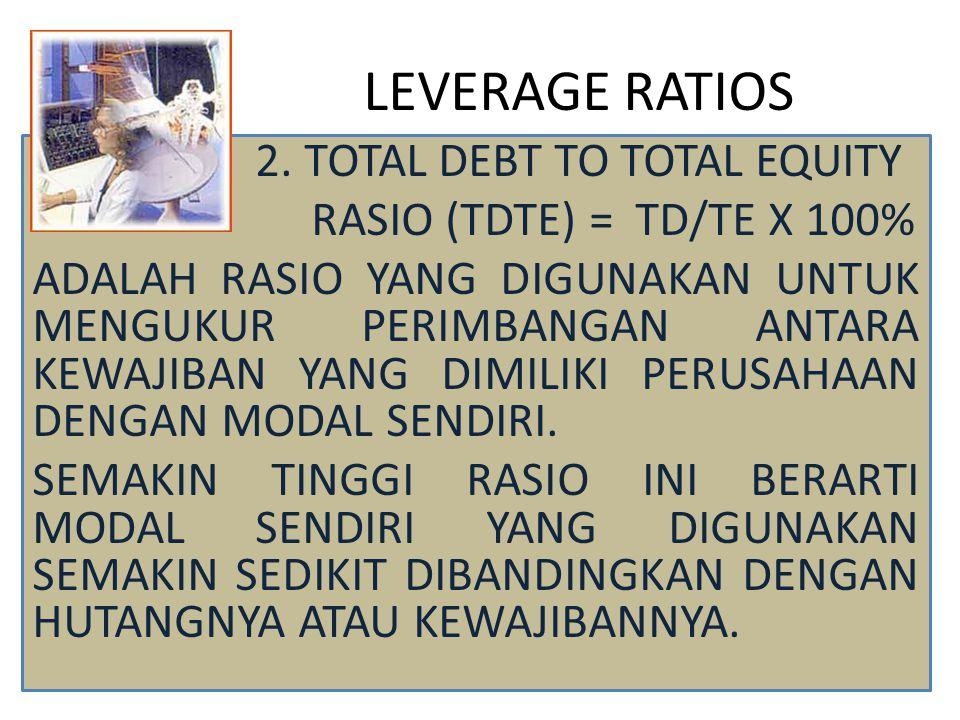 LEVERAGE RATIOS 2. TOTAL DEBT TO TOTAL EQUITY RASIO (TDTE) = TD/TE X 100% ADALAH RASIO YANG DIGUNAKAN UNTUK MENGUKUR PERIMBANGAN ANTARA KEWAJIBAN YANG