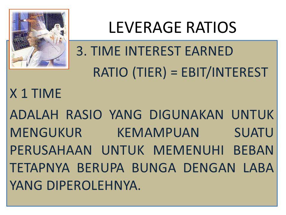 LEVERAGE RATIOS 3. TIME INTEREST EARNED RATIO (TIER) = EBIT/INTEREST X 1 TIME ADALAH RASIO YANG DIGUNAKAN UNTUK MENGUKUR KEMAMPUAN SUATU PERUSAHAAN UN