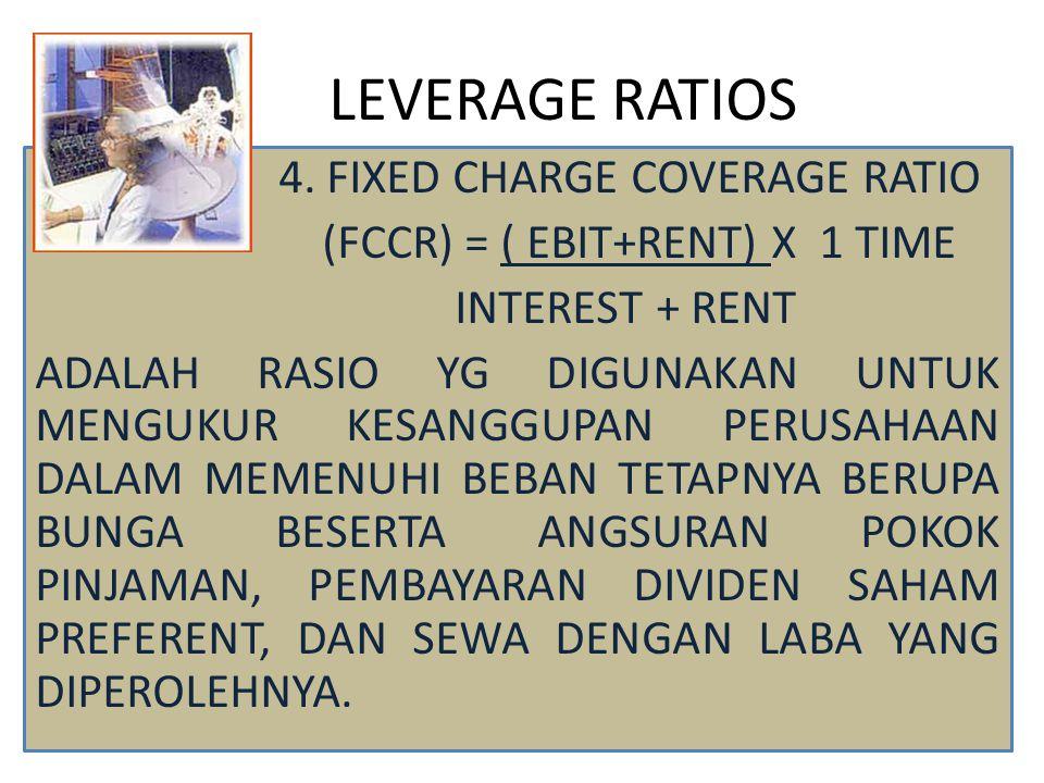 LEVERAGE RATIOS 4. FIXED CHARGE COVERAGE RATIO (FCCR) = ( EBIT+RENT) X 1 TIME INTEREST + RENT ADALAH RASIO YG DIGUNAKAN UNTUK MENGUKUR KESANGGUPAN PER
