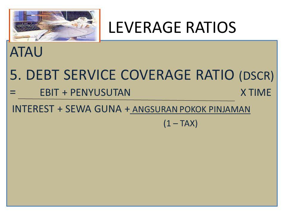 LEVERAGE RATIOS ATAU 5. DEBT SERVICE COVERAGE RATIO (DSCR) = EBIT + PENYUSUTAN X TIME INTEREST + SEWA GUNA + ANGSURAN POKOK PINJAMAN (1 – TAX)