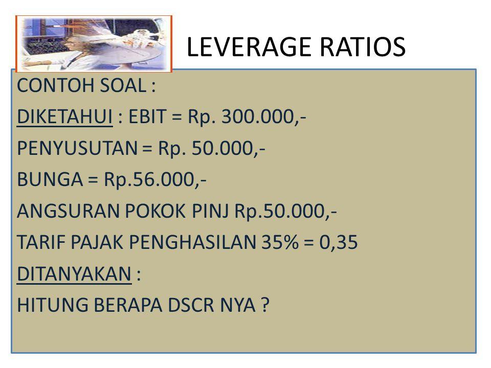 LEVERAGE RATIOS JAWAB : DSCR = EBIT +PENYUSUTAN X TIME BUNGA + ANGS POKOK PINJ (1 – PAJAK) = 300.000+50.000 X TIME 56.000 + 50.000/1-0,35 = 2,63 KALI, ARTINYA KEMAMPUAN PERUSAHAAN UTK MEMBAYAR DSCR +PAJAK SEBESAR 2,63 KALI DARI TOTAL BUNGA DAN ANGSURAN YG MASIH HRS DIBAYAR.