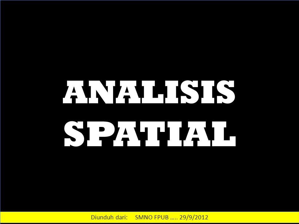 ANALISIS SPATIAL Diunduh dari: SMNO FPUB ….. 29/9/2012