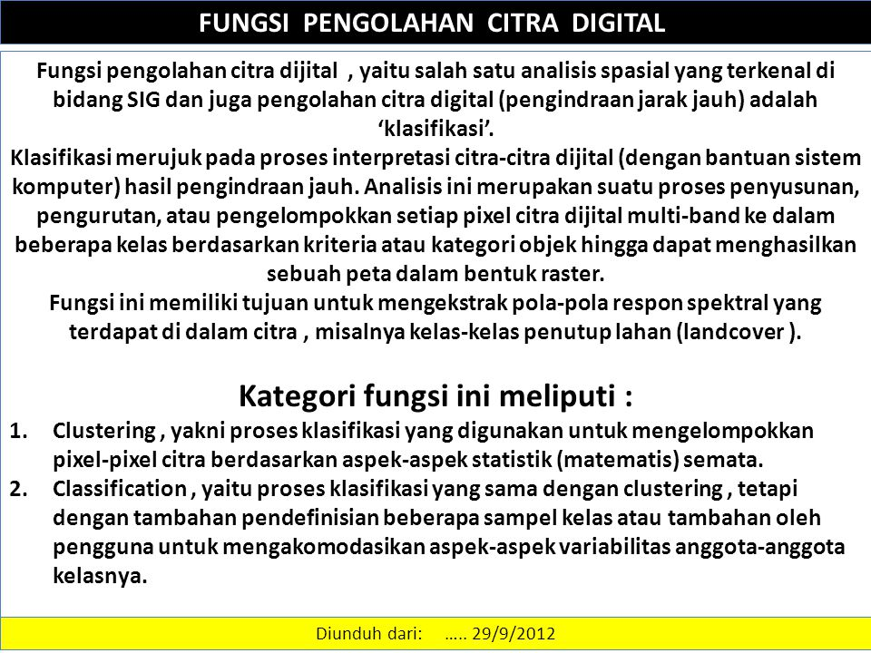 FUNGSI PENGOLAHAN CITRA DIGITAL Fungsi pengolahan citra dijital, yaitu salah satu analisis spasial yang terkenal di bidang SIG dan juga pengolahan citra digital (pengindraan jarak jauh) adalah 'klasifikasi'.