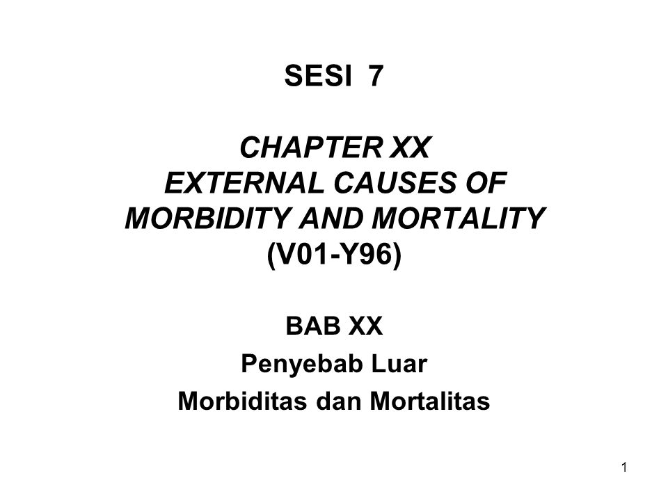 1 SESI 7 CHAPTER XX EXTERNAL CAUSES OF MORBIDITY AND MORTALITY (V01-Y96) BAB XX Penyebab Luar Morbiditas dan Mortalitas