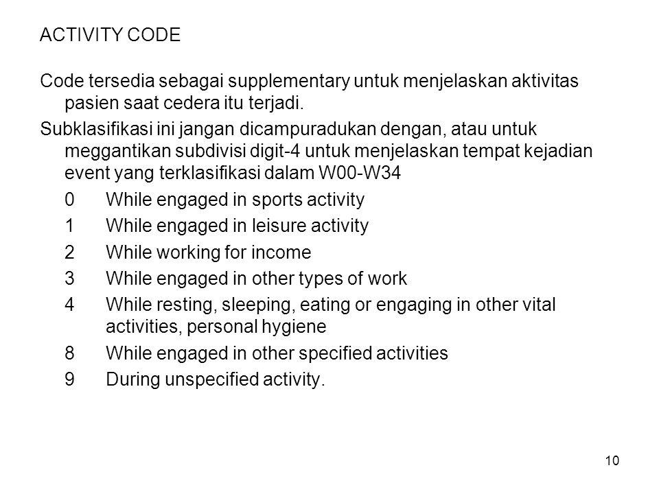 10 ACTIVITY CODE Code tersedia sebagai supplementary untuk menjelaskan aktivitas pasien saat cedera itu terjadi. Subklasifikasi ini jangan dicampuradu
