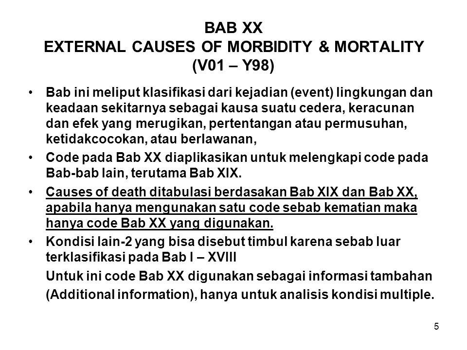 5 BAB XX EXTERNAL CAUSES OF MORBIDITY & MORTALITY (V01 – Y98) Bab ini meliput klasifikasi dari kejadian (event) lingkungan dan keadaan sekitarnya seba