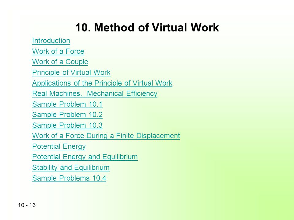 10. Method of Virtual Work 10 - 16 Introduction Work of a Force Work of a Couple Principle of Virtual Work Applications of the Principle of Virtual Wo