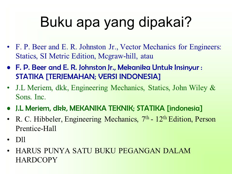 Buku apa yang dipakai? F. P. Beer and E. R. Johnston Jr., Vector Mechanics for Engineers: Statics, SI Metric Edition, Mcgraw-hill, atau F. P. Beer and
