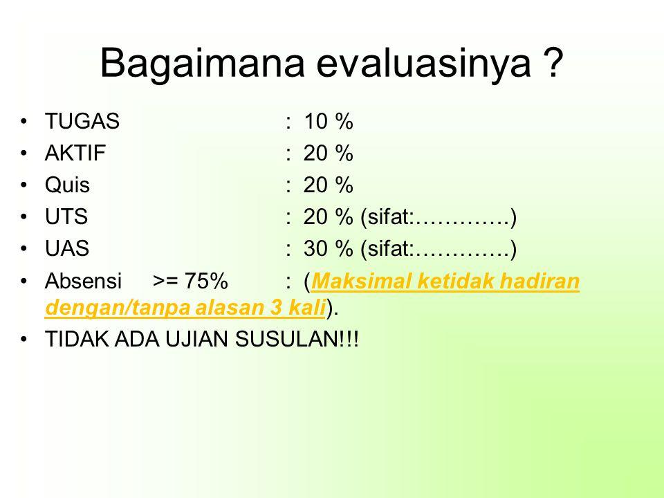 Bagaimana evaluasinya ? TUGAS: 10 % AKTIF: 20 % Quis: 20 % UTS: 20 % (sifat:………….) UAS: 30 % (sifat:………….) Absensi>= 75%: (Maksimal ketidak hadiran de