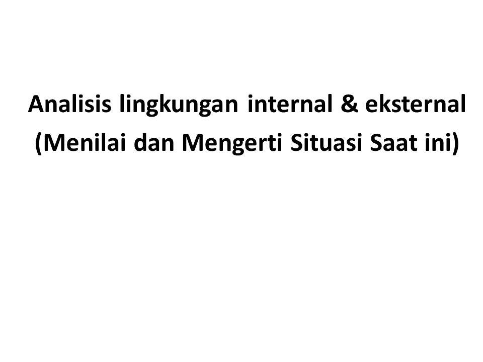 Analisis lingkungan internal & eksternal (Menilai dan Mengerti Situasi Saat ini)