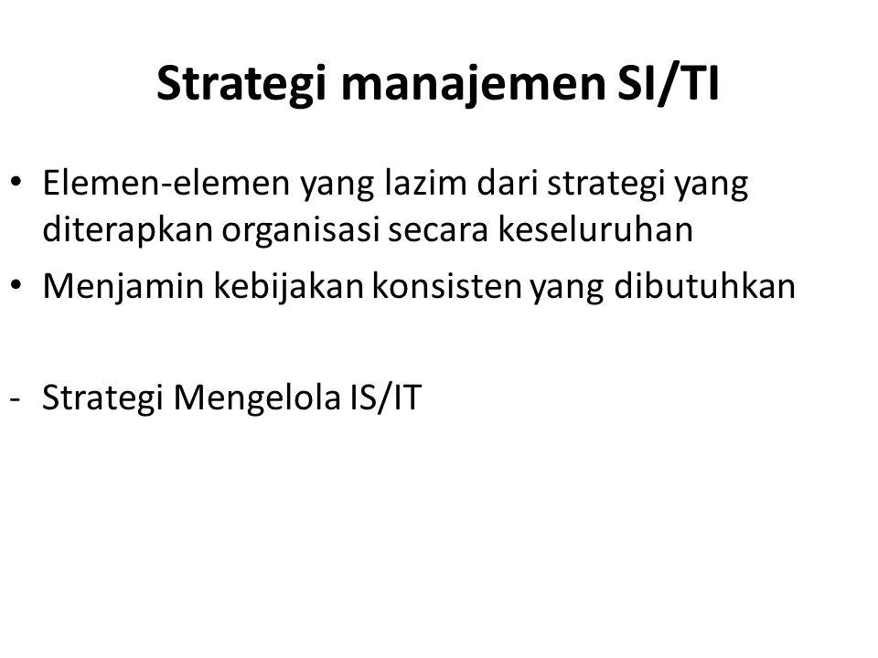 Strategi manajemen SI/TI Elemen-elemen yang lazim dari strategi yang diterapkan organisasi secara keseluruhan Menjamin kebijakan konsisten yang dibutuhkan -Strategi Mengelola IS/IT