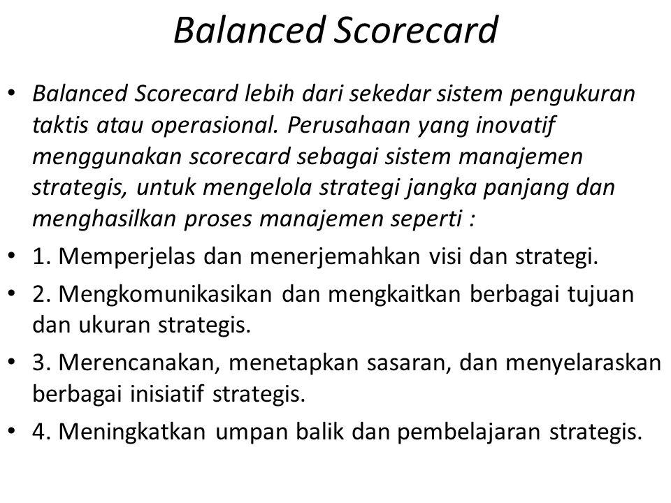 Balanced Scorecard Balanced Scorecard lebih dari sekedar sistem pengukuran taktis atau operasional. Perusahaan yang inovatif menggunakan scorecard seb