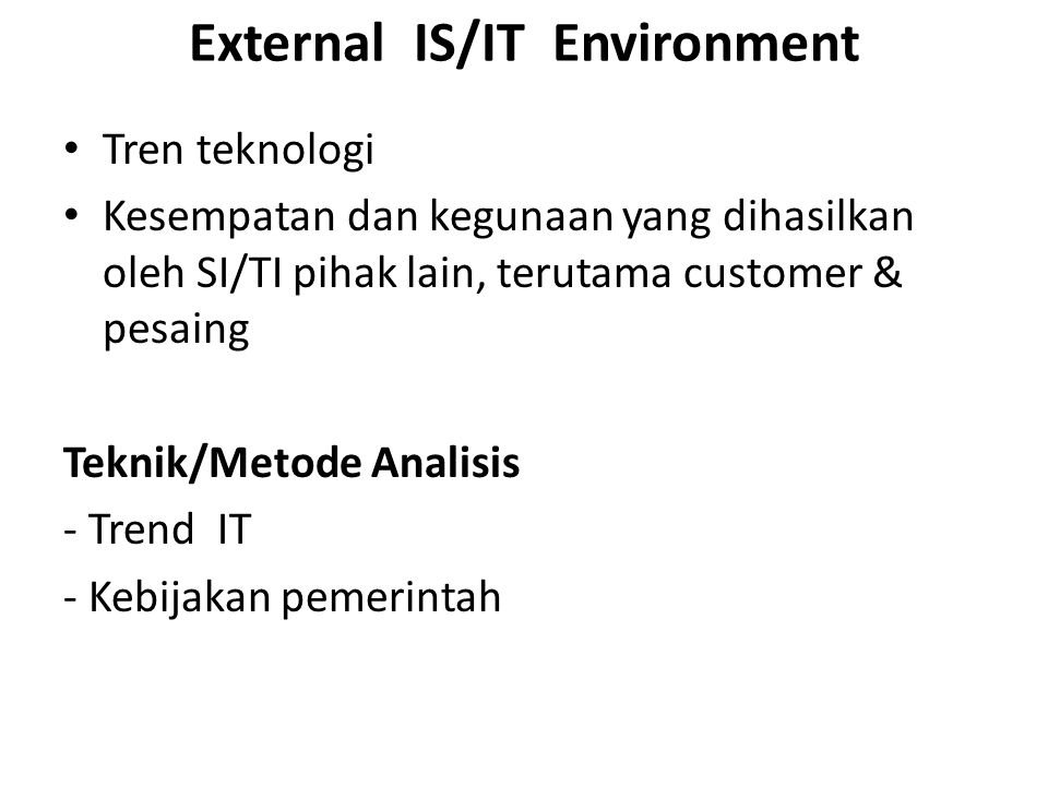 External IS/IT Environment Tren teknologi Kesempatan dan kegunaan yang dihasilkan oleh SI/TI pihak lain, terutama customer & pesaing Teknik/Metode Ana