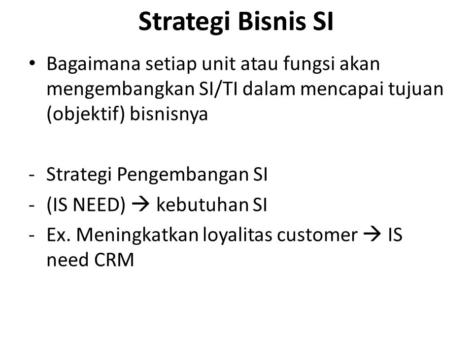 Strategi Bisnis SI Bagaimana setiap unit atau fungsi akan mengembangkan SI/TI dalam mencapai tujuan (objektif) bisnisnya -Strategi Pengembangan SI -(IS NEED)  kebutuhan SI -Ex.